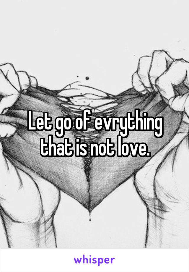 Let go of evrything that is not love.