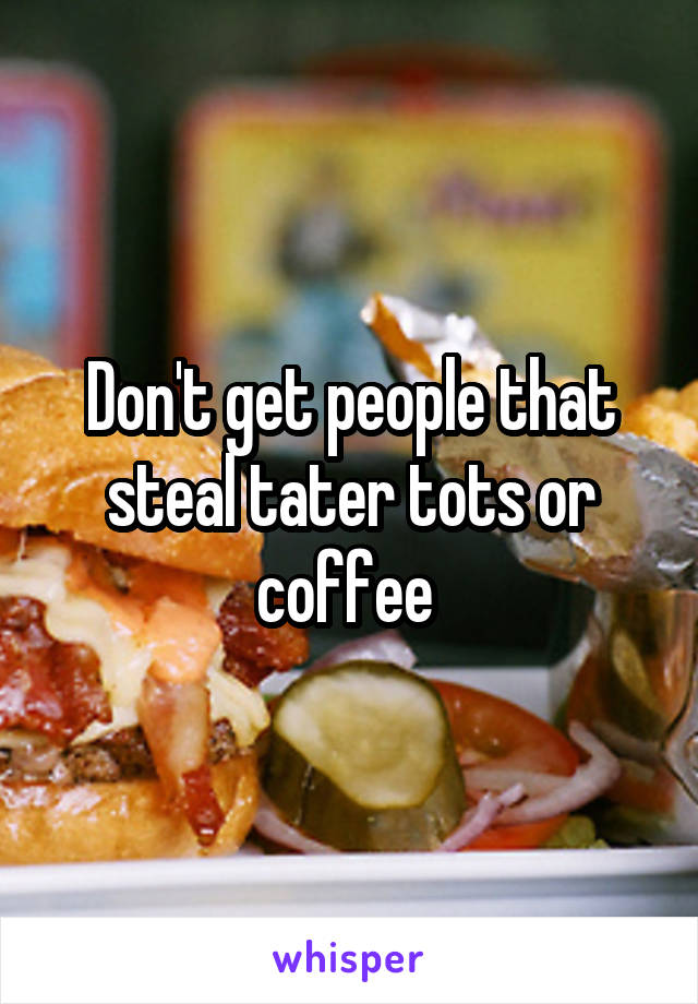 Don't get people that steal tater tots or coffee