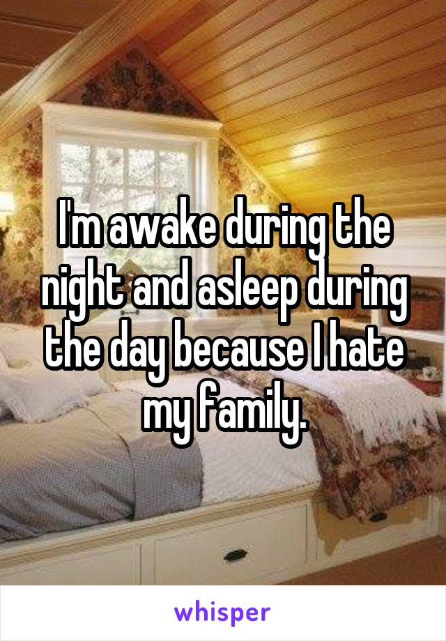 I'm awake during the night and asleep during the day because I hate my family.