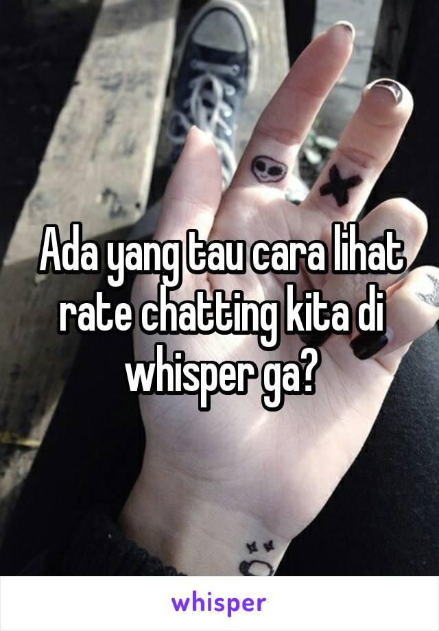 Ada yang tau cara lihat rate chatting kita di whisper ga?