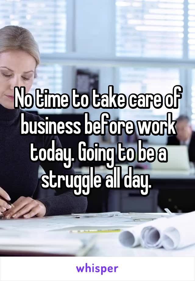 No time to take care of business before work today. Going to be a struggle all day.