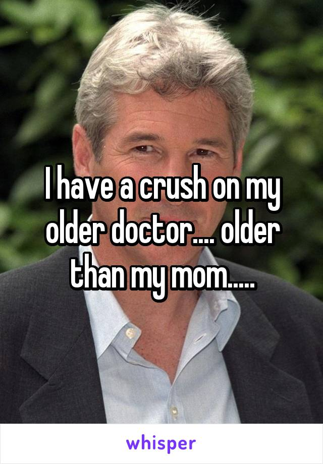 I have a crush on my older doctor.... older than my mom.....