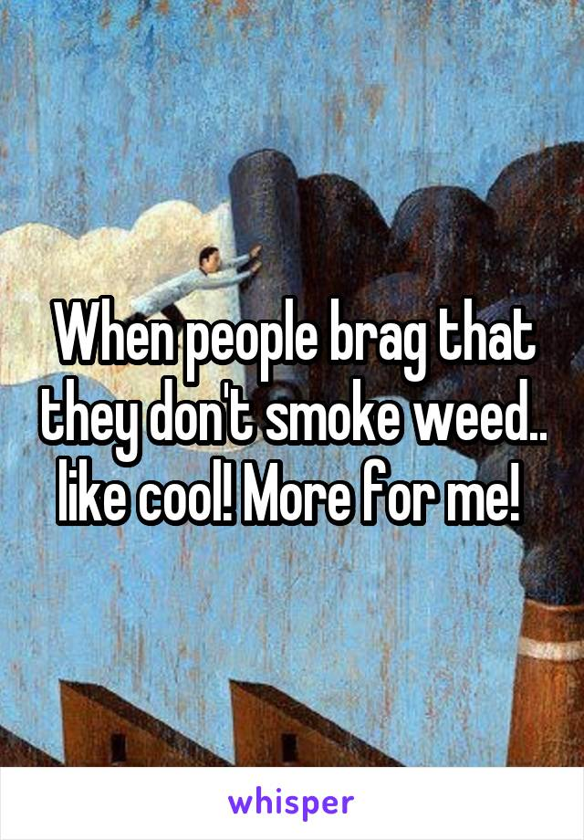 When people brag that they don't smoke weed.. like cool! More for me!