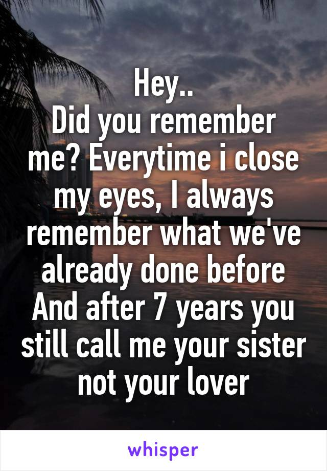 Hey.. Did you remember me? Everytime i close my eyes, I always remember what we've already done before And after 7 years you still call me your sister not your lover
