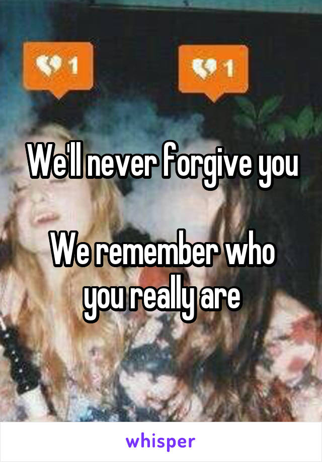 We'll never forgive you  We remember who you really are
