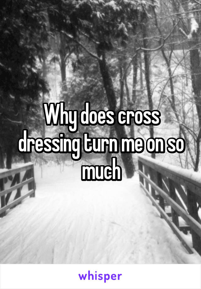 Why does cross dressing turn me on so much