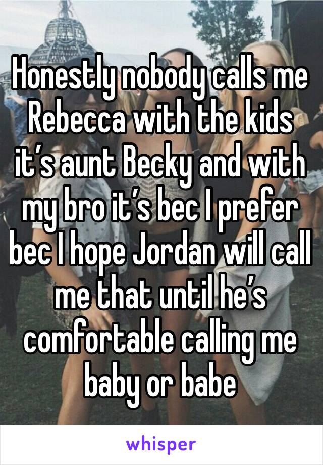 Honestly nobody calls me Rebecca with the kids it's aunt Becky and with my bro it's bec I prefer bec I hope Jordan will call me that until he's comfortable calling me baby or babe