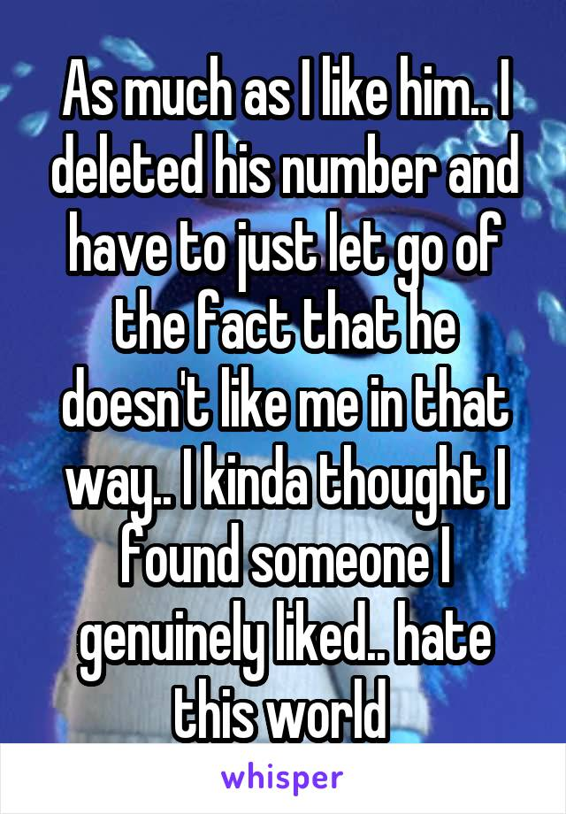 As much as I like him.. I deleted his number and have to just let go of the fact that he doesn't like me in that way.. I kinda thought I found someone I genuinely liked.. hate this world