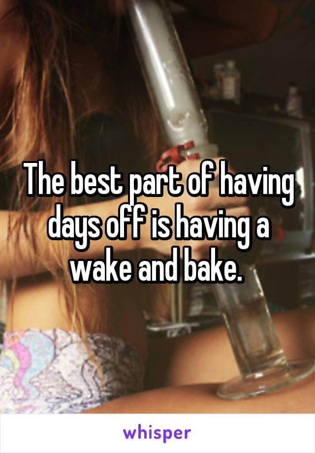 The best part of having days off is having a wake and bake.