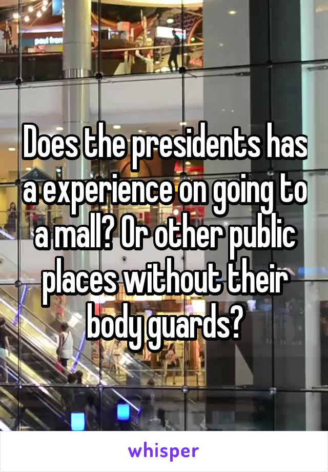 Does the presidents has a experience on going to a mall? Or other public places without their body guards?