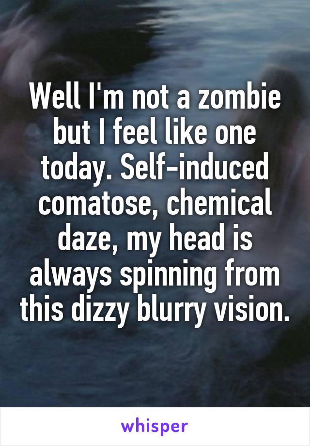 Well I'm not a zombie but I feel like one today. Self-induced comatose, chemical daze, my head is always spinning from this dizzy blurry vision.