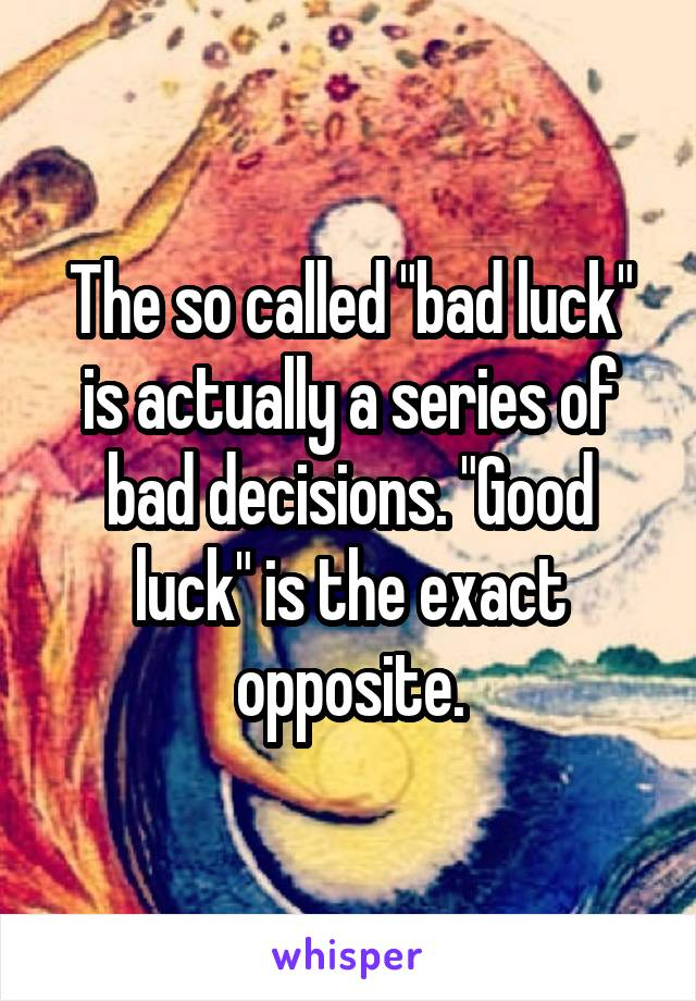 "The so called ""bad luck"" is actually a series of bad decisions. ""Good luck"" is the exact opposite."