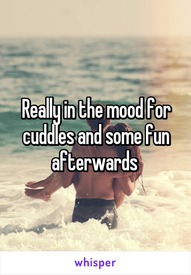 Really in the mood for cuddles and some fun afterwards