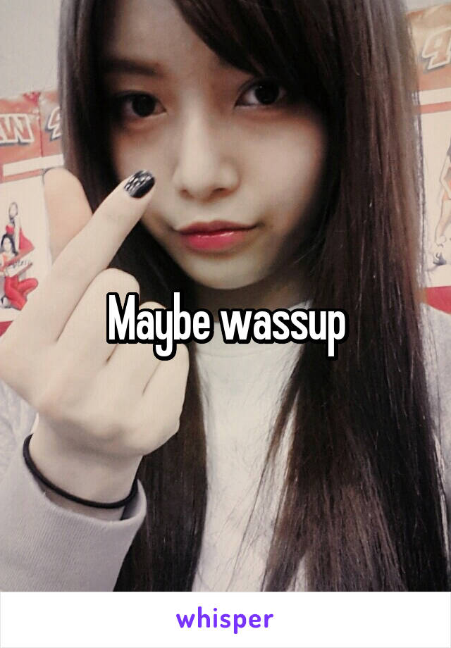 Maybe wassup