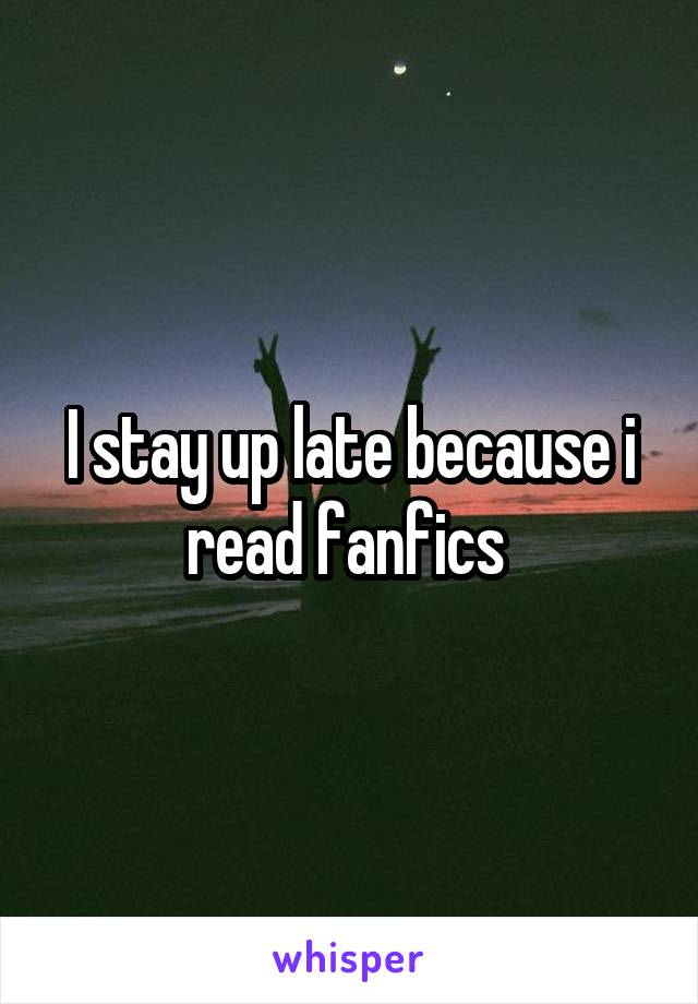 I stay up late because i read fanfics