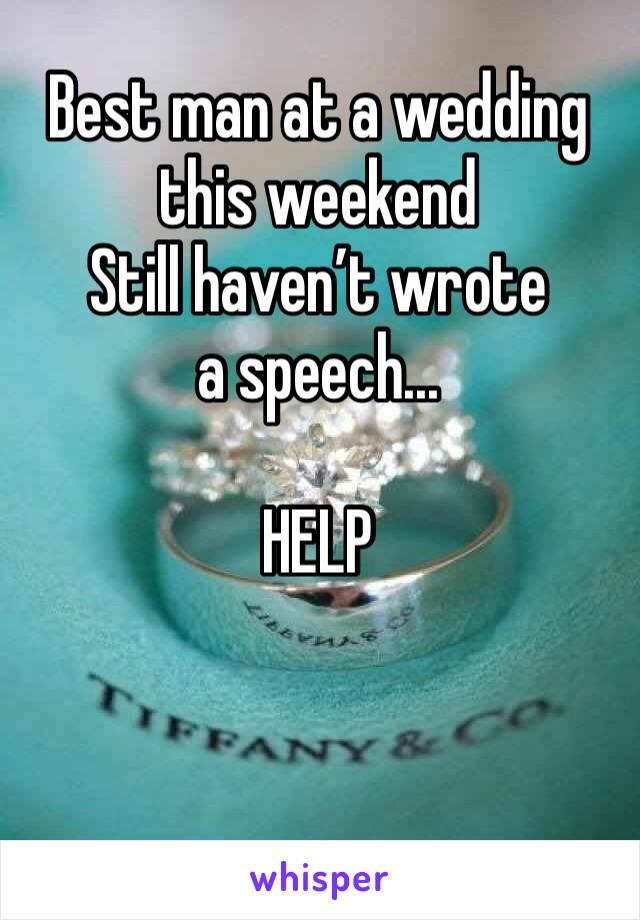 Best man at a wedding this weekend  Still haven't wrote a speech...  HELP