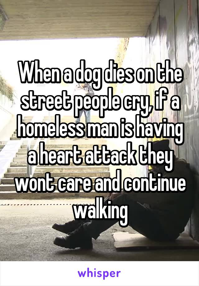When a dog dies on the street people cry, if a homeless man is having a heart attack they wont care and continue walking