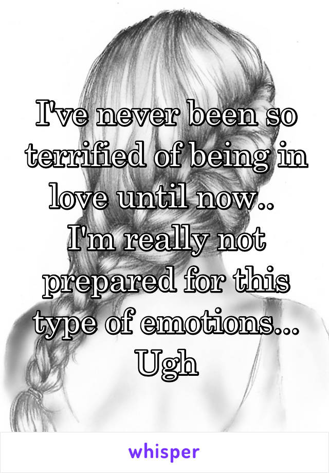 I've never been so terrified of being in love until now..  I'm really not prepared for this type of emotions... Ugh