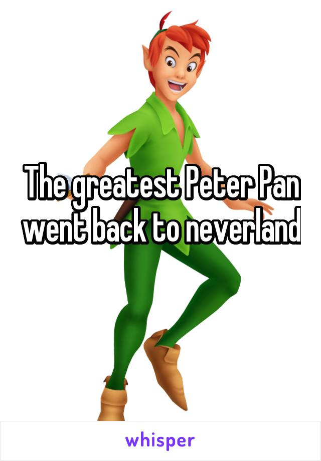 The greatest Peter Pan went back to neverland