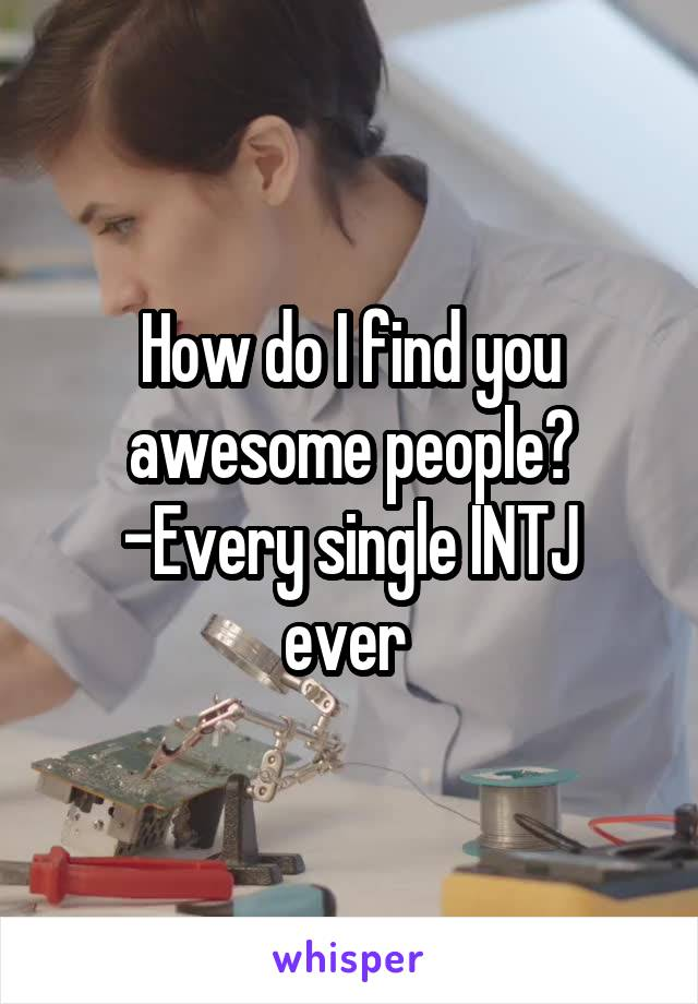 How do I find you awesome people? -Every single INTJ ever