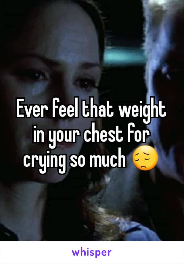 Ever feel that weight in your chest for crying so much 😔