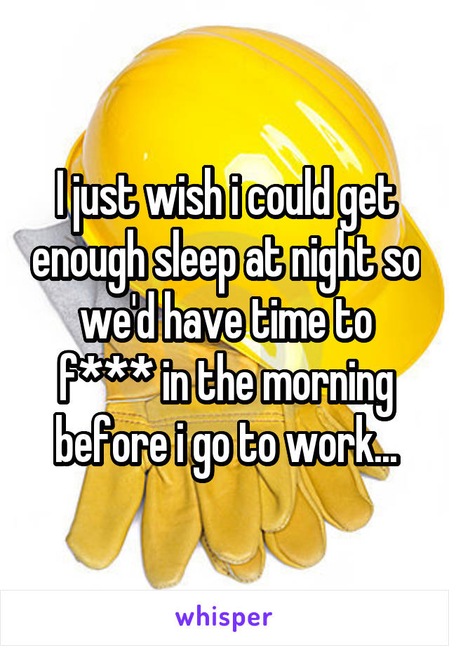 I just wish i could get enough sleep at night so we'd have time to f*** in the morning before i go to work...
