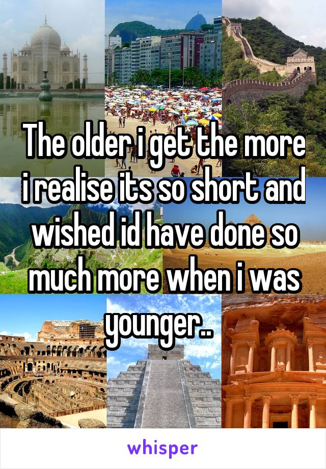 The older i get the more i realise its so short and wished id have done so much more when i was younger..