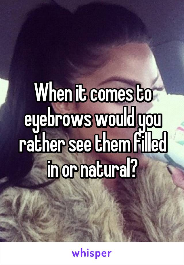 When it comes to eyebrows would you rather see them filled in or natural?