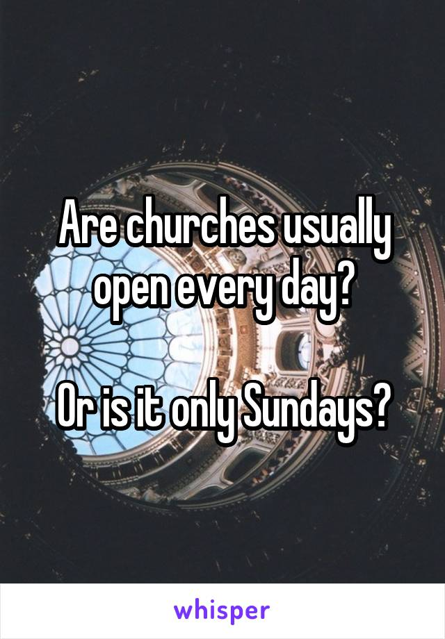 Are churches usually open every day?  Or is it only Sundays?