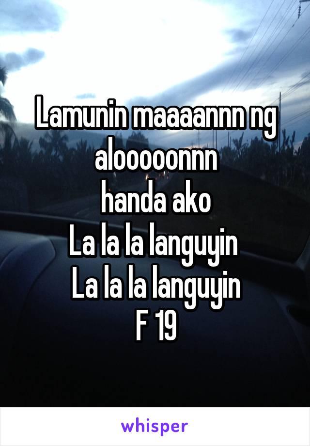 Lamunin maaaannn ng alooooonnn handa ako La la la languyin  La la la languyin F 19