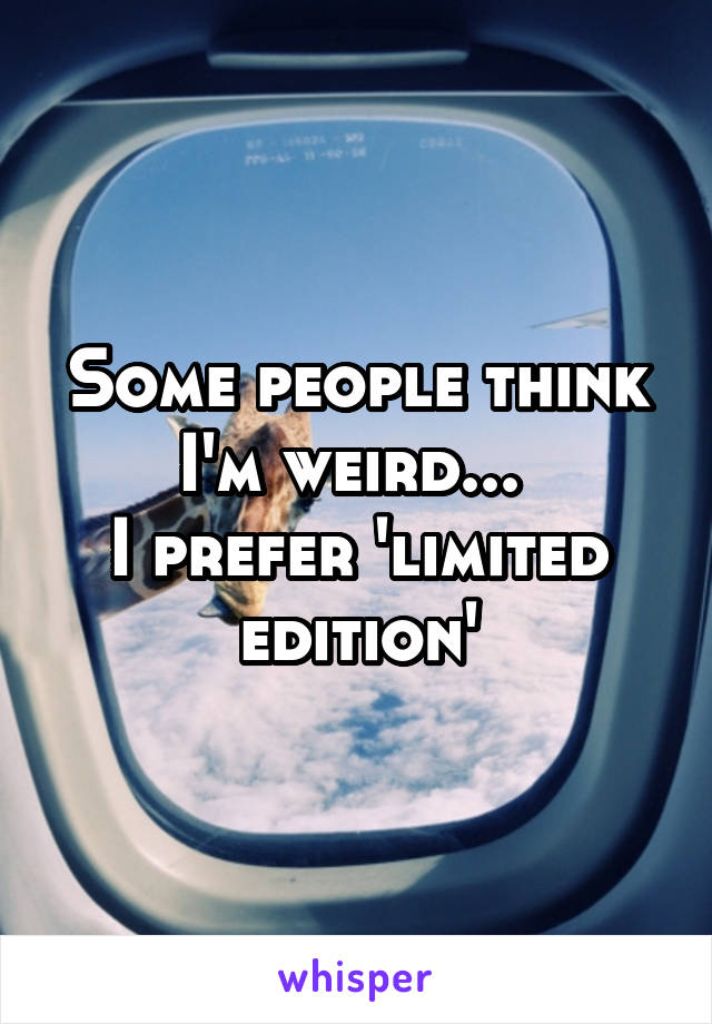 Some people think I'm weird...  I prefer 'limited edition'