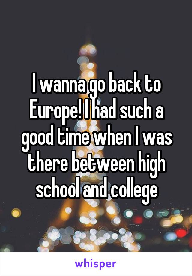 I wanna go back to Europe! I had such a good time when I was there between high school and college