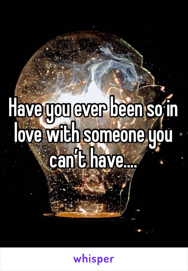 Have you ever been so in love with someone you can't have....