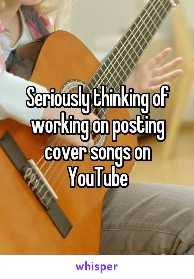 Seriously thinking of working on posting cover songs on YouTube