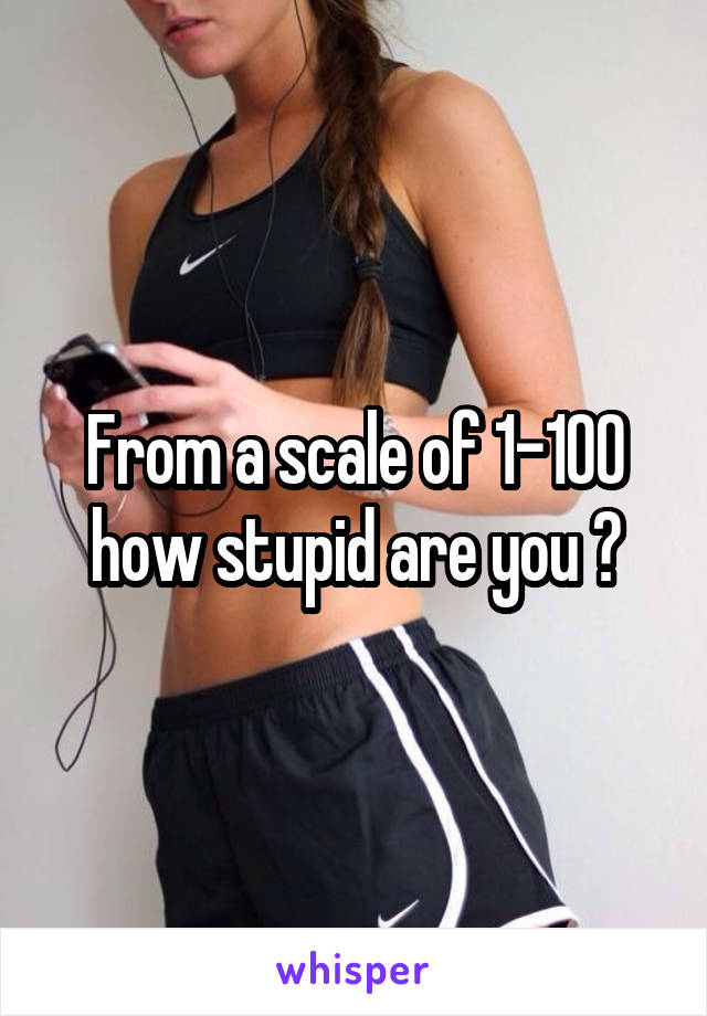 From a scale of 1-100 how stupid are you ?