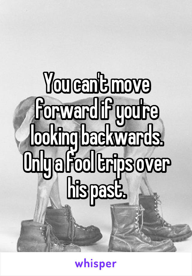 You can't move forward if you're looking backwards. Only a fool trips over his past.