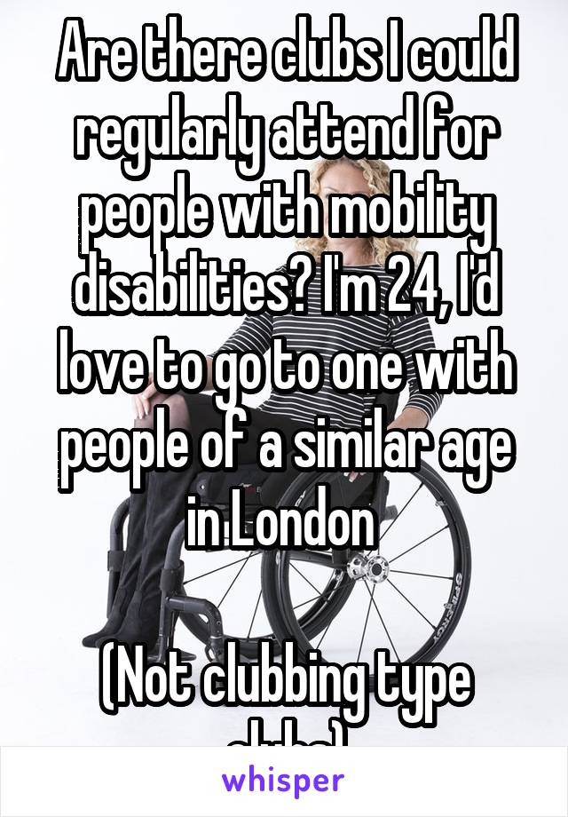 Are there clubs I could regularly attend for people with mobility disabilities? I'm 24, I'd love to go to one with people of a similar age in London   (Not clubbing type clubs)