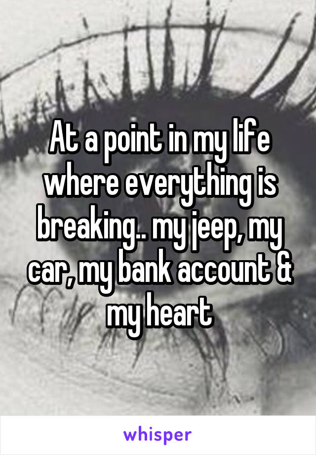 At a point in my life where everything is breaking.. my jeep, my car, my bank account & my heart