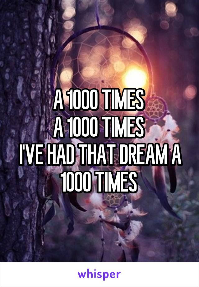 A 1000 TIMES  A 1000 TIMES  I'VE HAD THAT DREAM A 1000 TIMES