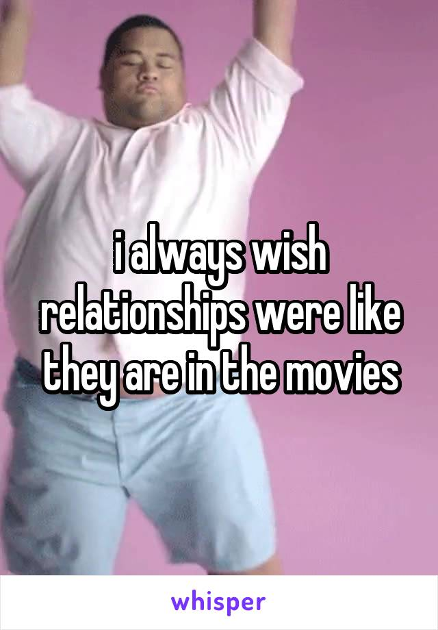 i always wish relationships were like they are in the movies