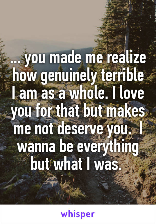... you made me realize how genuinely terrible I am as a whole. I love you for that but makes me not deserve you.  I wanna be everything but what I was.