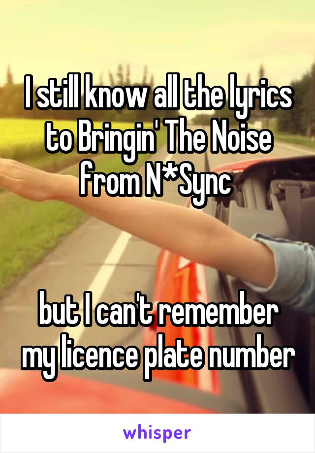 I still know all the lyrics to Bringin' The Noise from N*Sync    but I can't remember my licence plate number