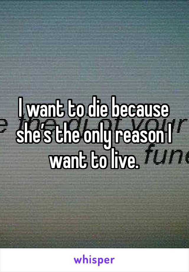 I want to die because she's the only reason I want to live.
