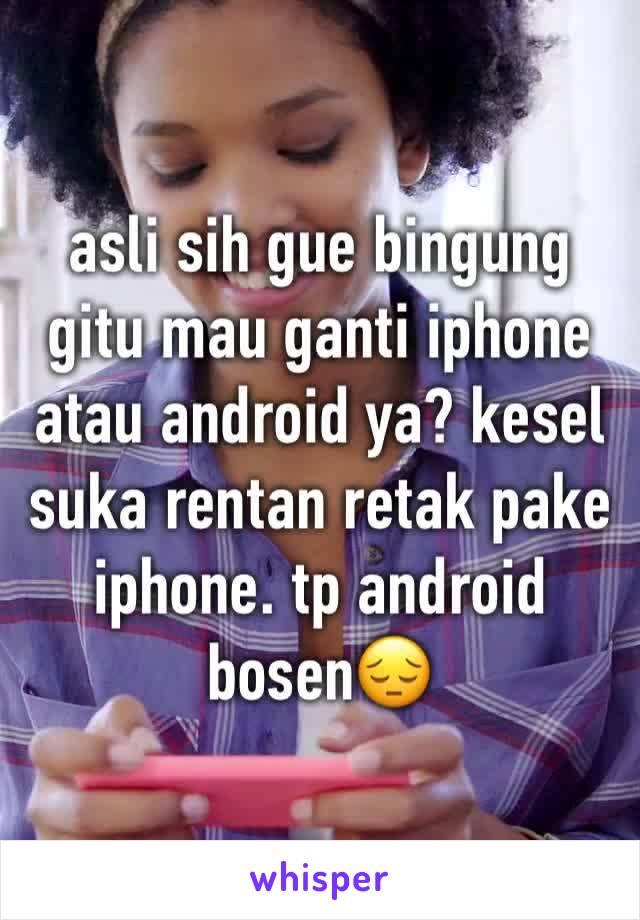asli sih gue bingung gitu mau ganti iphone atau android ya? kesel suka rentan retak pake iphone. tp android bosen😔