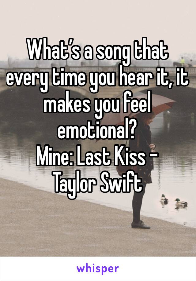 What's a song that every time you hear it, it makes you feel emotional?  Mine: Last Kiss - Taylor Swift
