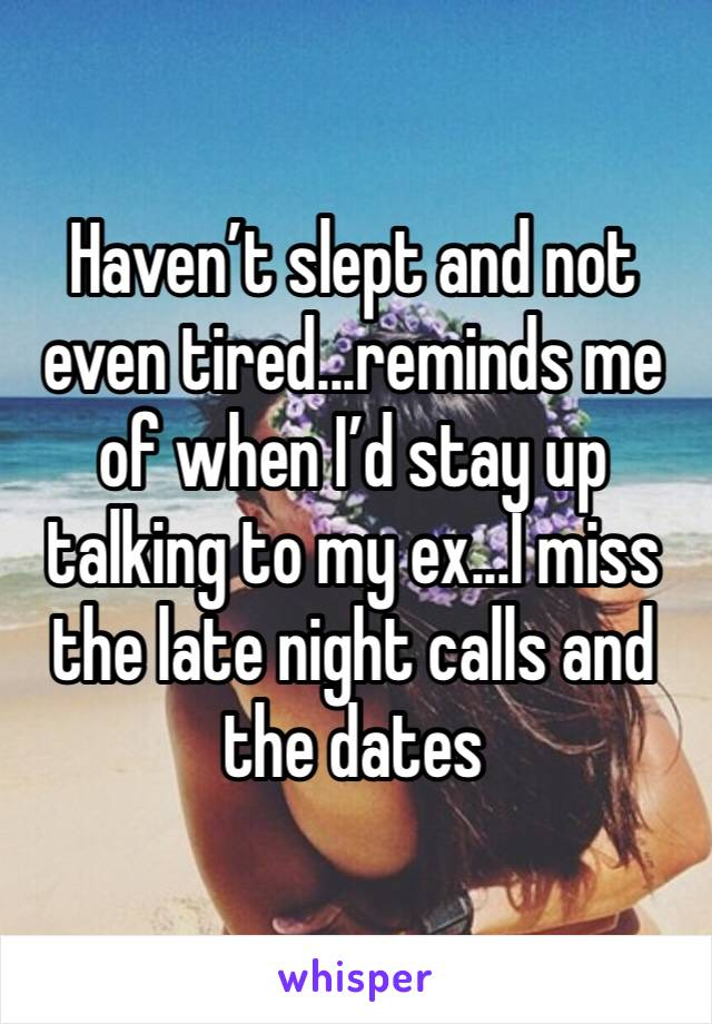 Haven't slept and not even tired...reminds me of when I'd stay up talking to my ex...I miss the late night calls and the dates