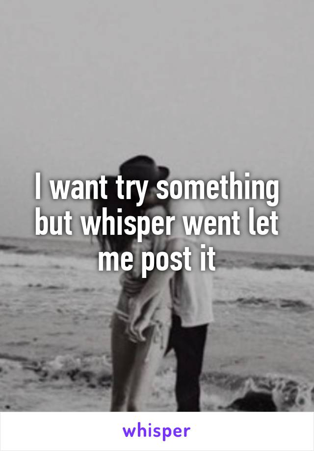 I want try something but whisper went let me post it