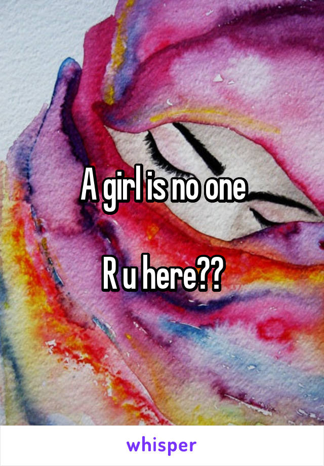 A girl is no one  R u here??
