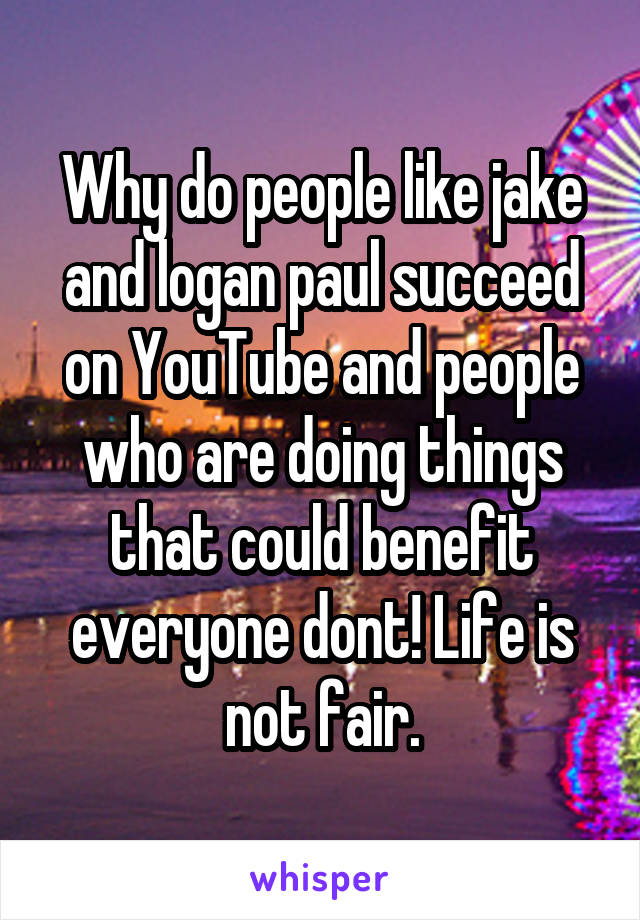 Why do people like jake and logan paul succeed on YouTube and people who are doing things that could benefit everyone dont! Life is not fair.