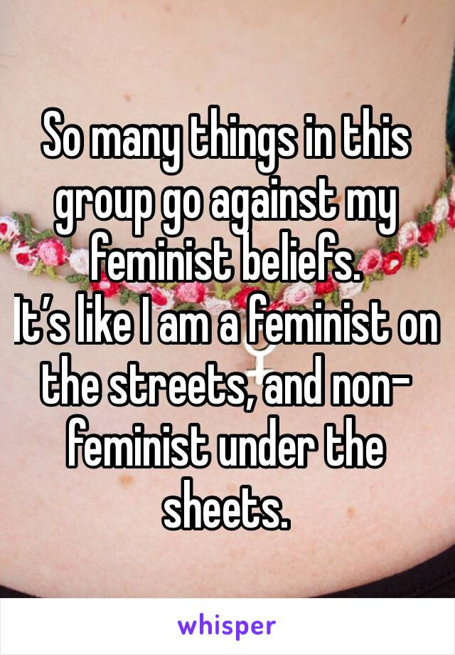 So many things in this group go against my feminist beliefs.  It's like I am a feminist on the streets, and non-feminist under the sheets.